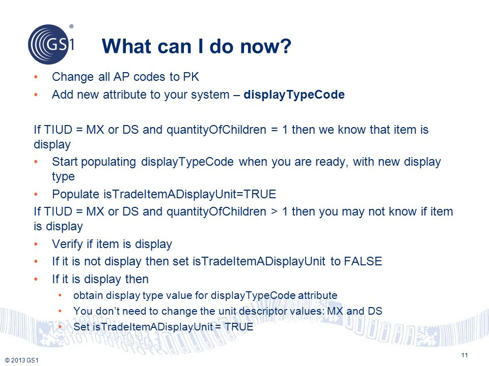 © 2013 GS1 What can I do now? 11 Change all AP codes to PK Add new attribute to your system – displayTypeCode If TIUD = MX or DS and quantityOfChildre