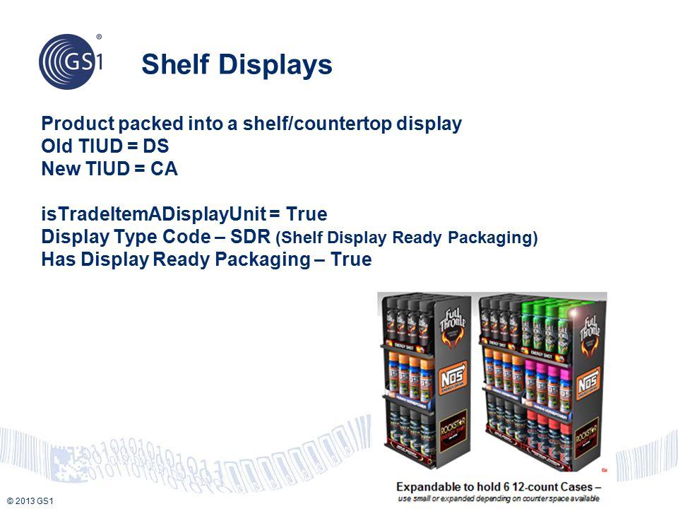 © 2013 GS1 Product packed into a shelf/countertop display Old TIUD = DS New TIUD = CA isTradeItemADisplayUnit = True Display Type Code – SDR (Shelf Di