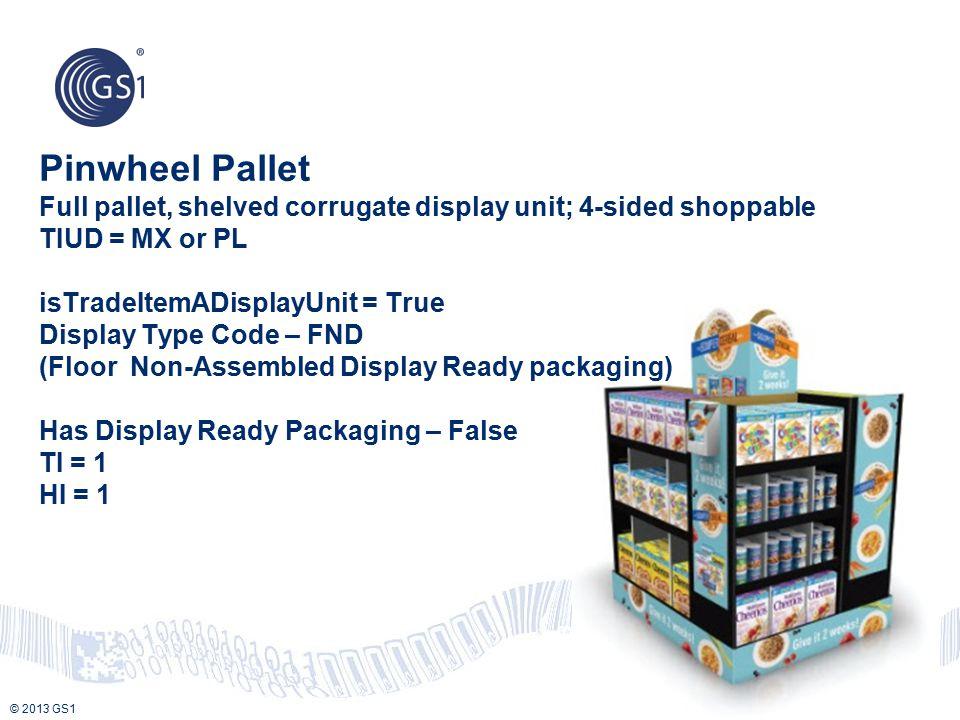 © 2013 GS1 Pinwheel Pallet Full pallet, shelved corrugate display unit; 4-sided shoppable TIUD = MX or PL isTradeItemADisplayUnit = True Display Type