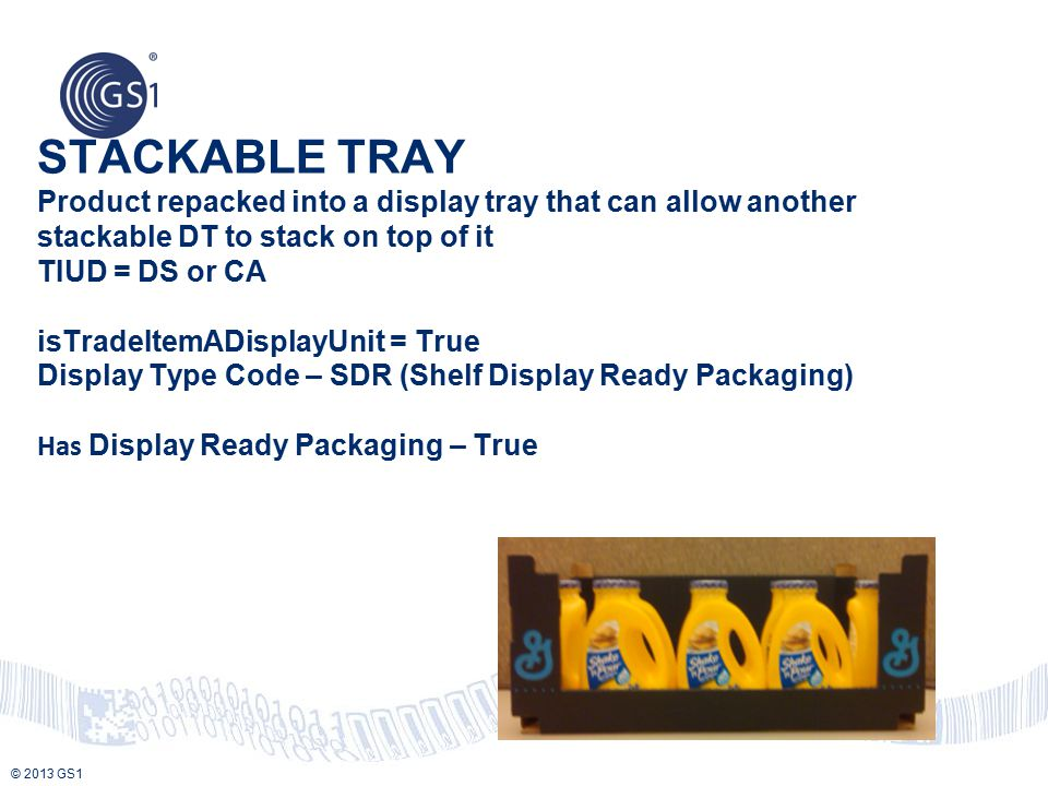© 2013 GS1 STACKABLE TRAY Product repacked into a display tray that can allow another stackable DT to stack on top of it TIUD = DS or CA isTradeItemAD