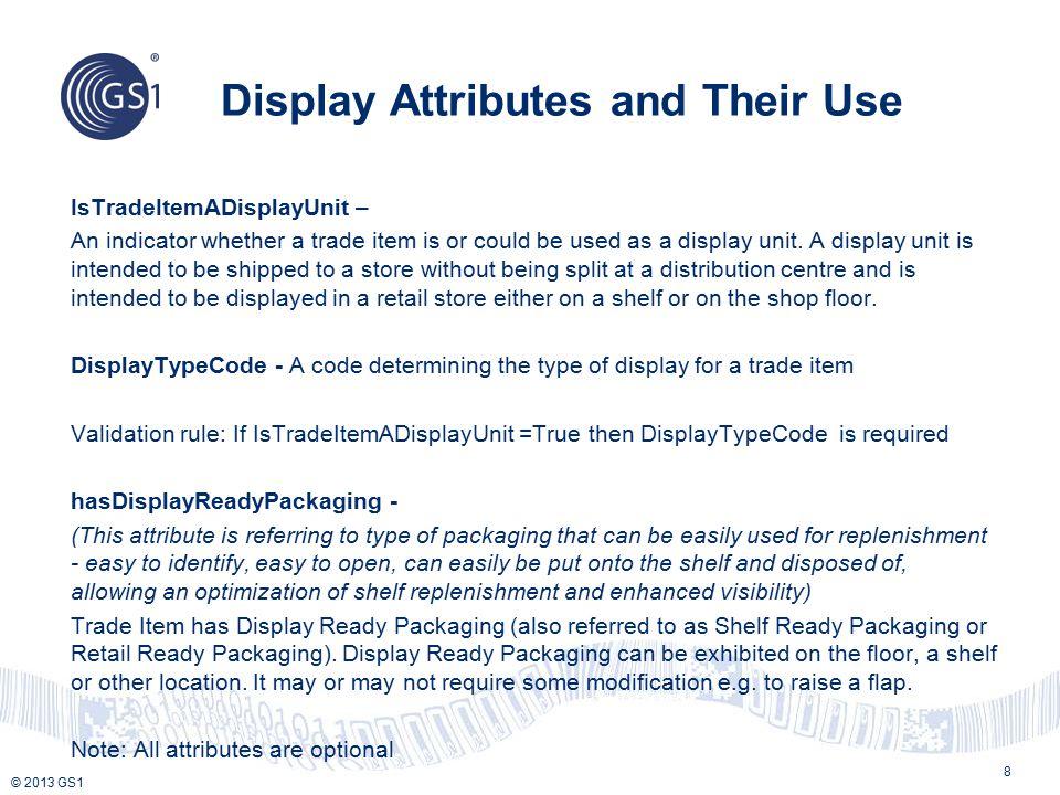 © 2013 GS1 Product packed into a shelf/countertop display Old TIUD = DS New TIUD = CA isTradeItemADisplayUnit = True Display Type Code – SDR (Shelf Display Ready Packaging) Has Display Ready Packaging – True Shelf Displays