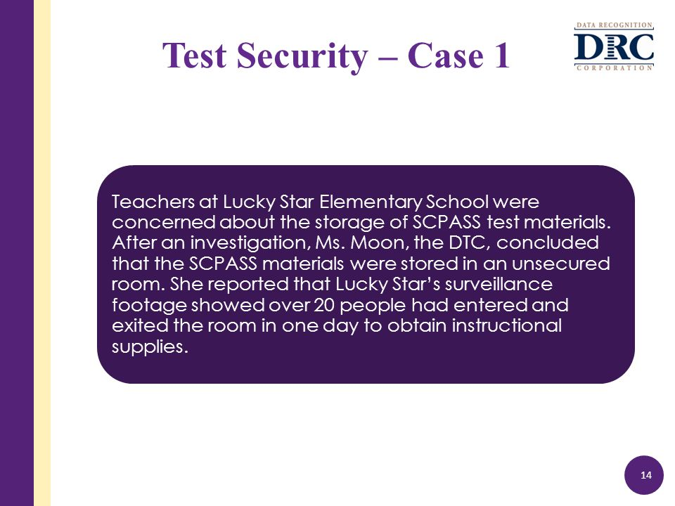 Test Security – Case 1 Teachers at Lucky Star Elementary School were concerned about the storage of SCPASS test materials.