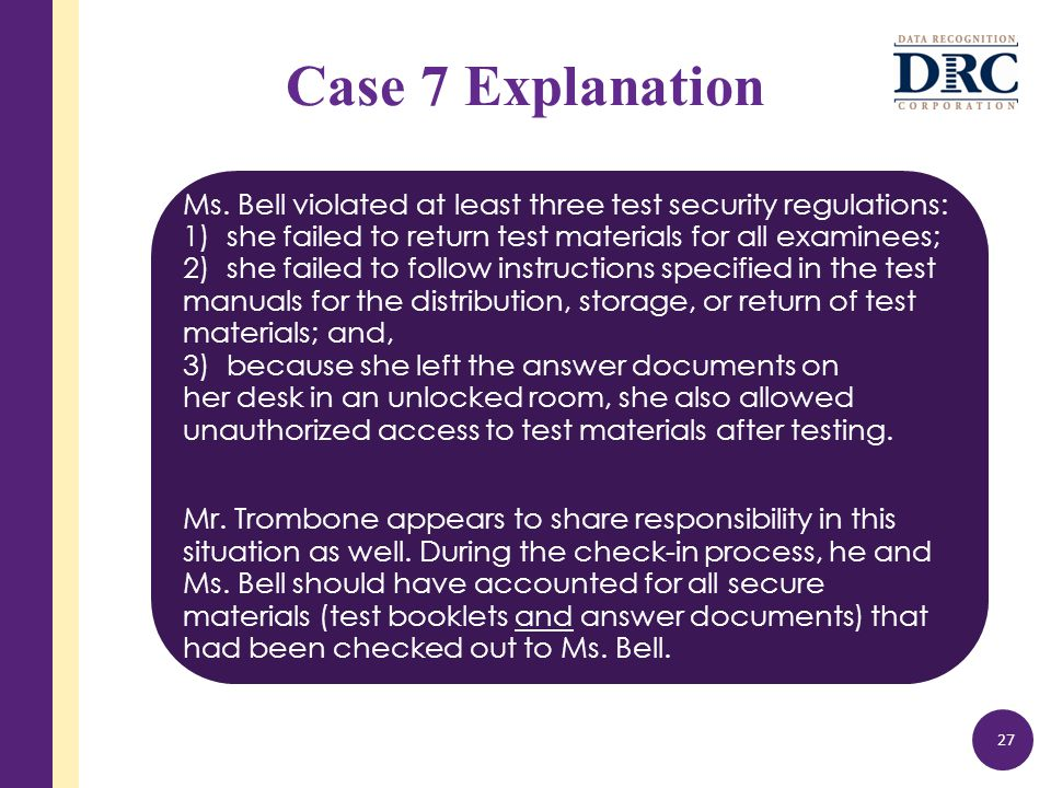 Case 7 Explanation Ms. Bell violated at least three test security regulations: 1) she failed to return test materials for all examinees; 2) she failed