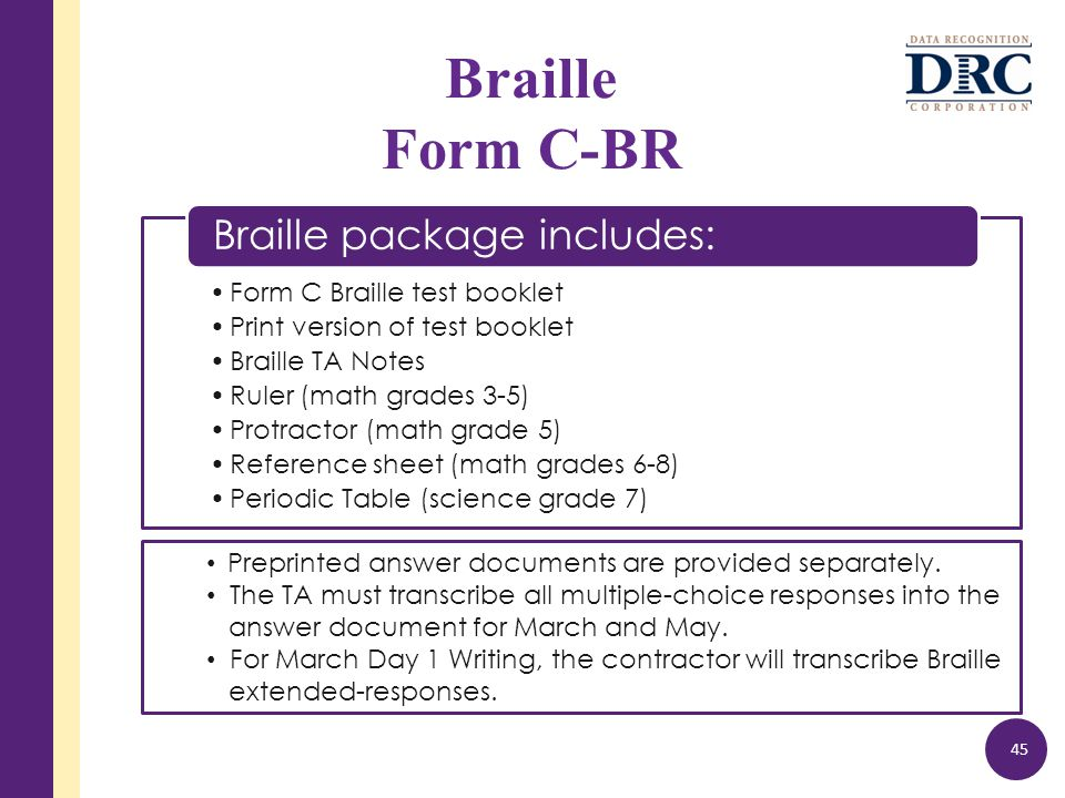 Form C Braille test booklet Print version of test booklet Braille TA Notes Ruler (math grades 3-5) Protractor (math grade 5) Reference sheet (math grades 6-8) Periodic Table (science grade 7) Braille package includes: Braille Form C-BR 45 Preprinted answer documents are provided separately.