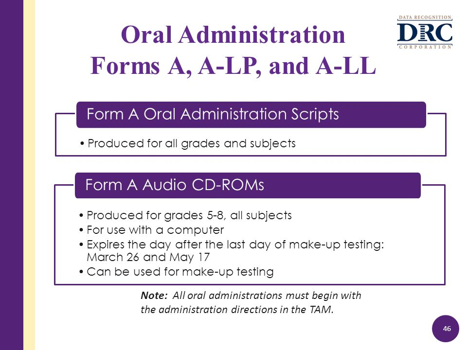 Produced for all grades and subjects Form A Oral Administration Scripts Oral Administration Forms A, A-LP, and A-LL 46 Produced for grades 5-8, all subjects For use with a computer Expires the day after the last day of make-up testing: March 26 and May 17 Can be used for make-up testing Form A Audio CD-ROMs Note: All oral administrations must begin with the administration directions in the TAM.