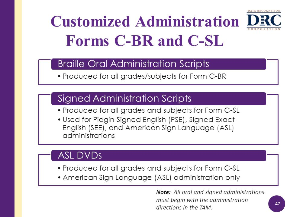 Produced for all grades/subjects for Form C-BR Braille Oral Administration Scripts Customized Administration Forms C-BR and C-SL 47 Produced for all grades and subjects for Form C-SL Used for Pidgin Signed English (PSE), Signed Exact English (SEE), and American Sign Language (ASL) administrations Signed Administration Scripts Produced for all grades and subjects for Form C-SL American Sign Language (ASL) administration only ASL DVDs Note: All oral and signed administrations must begin with the administration directions in the TAM.