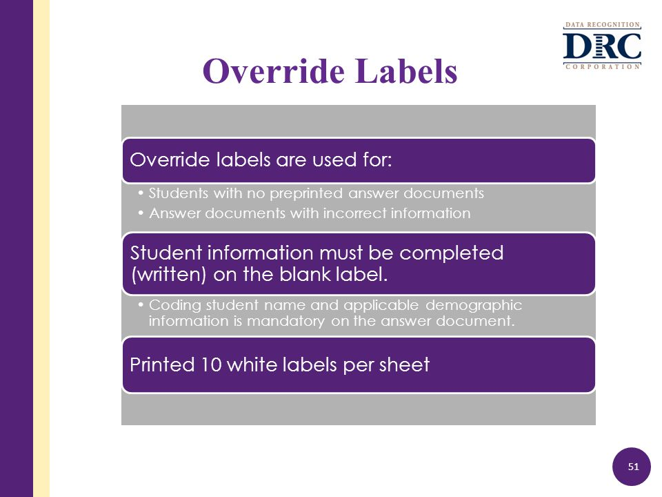 Override Labels 51 Override labels are used for: Students with no preprinted answer documents Answer documents with incorrect information Student information must be completed (written) on the blank label.