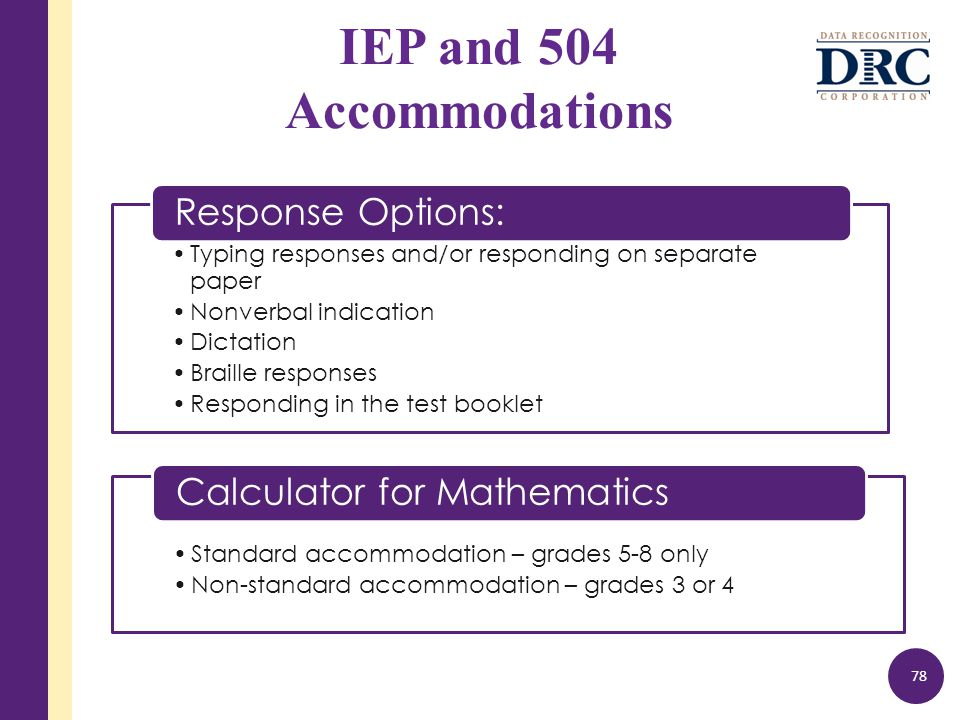 IEP and 504 Accommodations 78 Typing responses and/or responding on separate paper Nonverbal indication Dictation Braille responses Responding in the test booklet Response Options: Standard accommodation – grades 5-8 only Non-standard accommodation – grades 3 or 4 Calculator for Mathematics