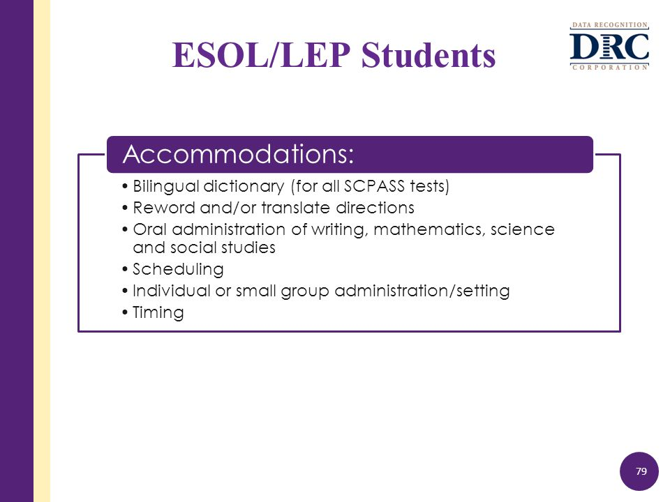 ESOL/LEP Students Bilingual dictionary (for all SCPASS tests) Reword and/or translate directions Oral administration of writing, mathematics, science and social studies Scheduling Individual or small group administration/setting Timing Accommodations: 79