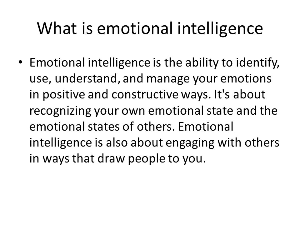 What is emotional intelligence Emotional intelligence is the ability to identify, use, understand, and manage your emotions in positive and constructive ways.