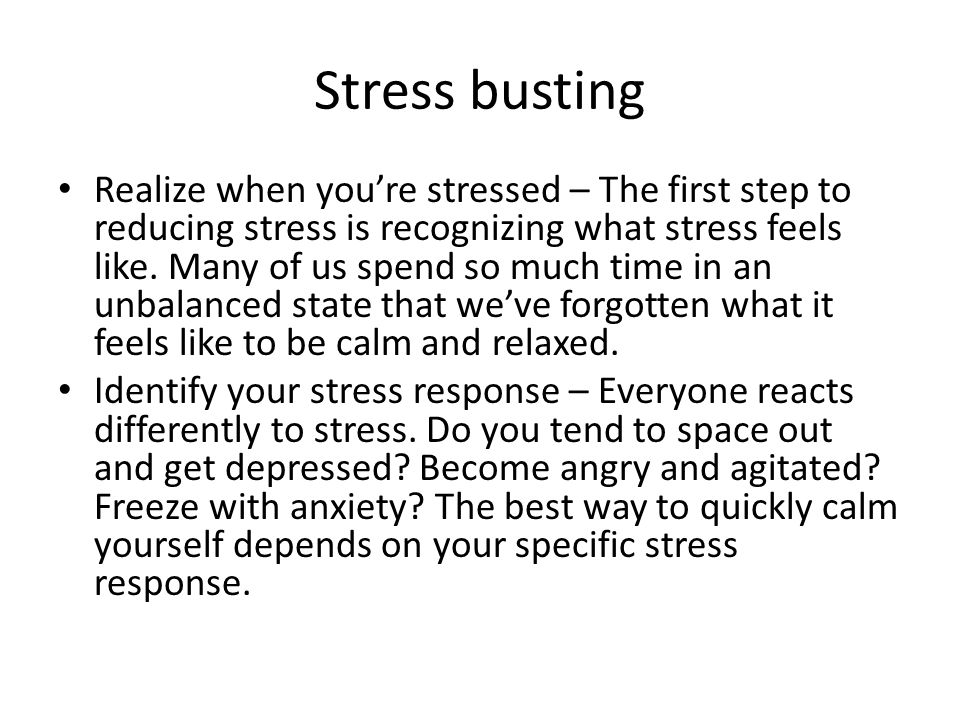 Stress busting Realize when you're stressed – The first step to reducing stress is recognizing what stress feels like.