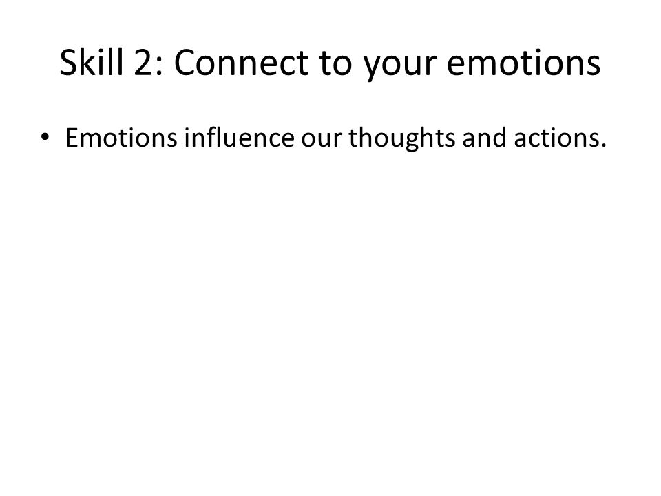 Skill 2: Connect to your emotions Emotions influence our thoughts and actions.
