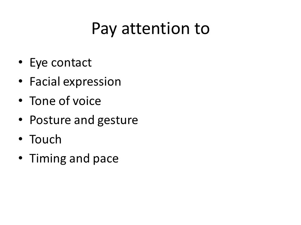 Pay attention to Eye contact Facial expression Tone of voice Posture and gesture Touch Timing and pace