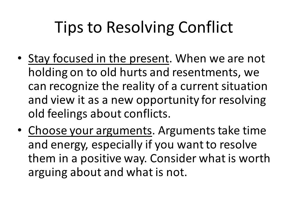 Tips to Resolving Conflict Stay focused in the present.
