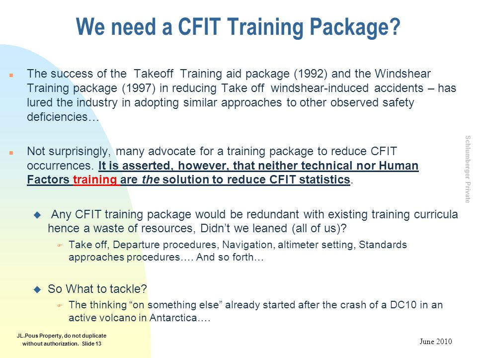 Schlumberger Private June 2010 JL.Pous Property, do not duplicate without authorization. Slide 13 We need a CFIT Training Package? n The success of th