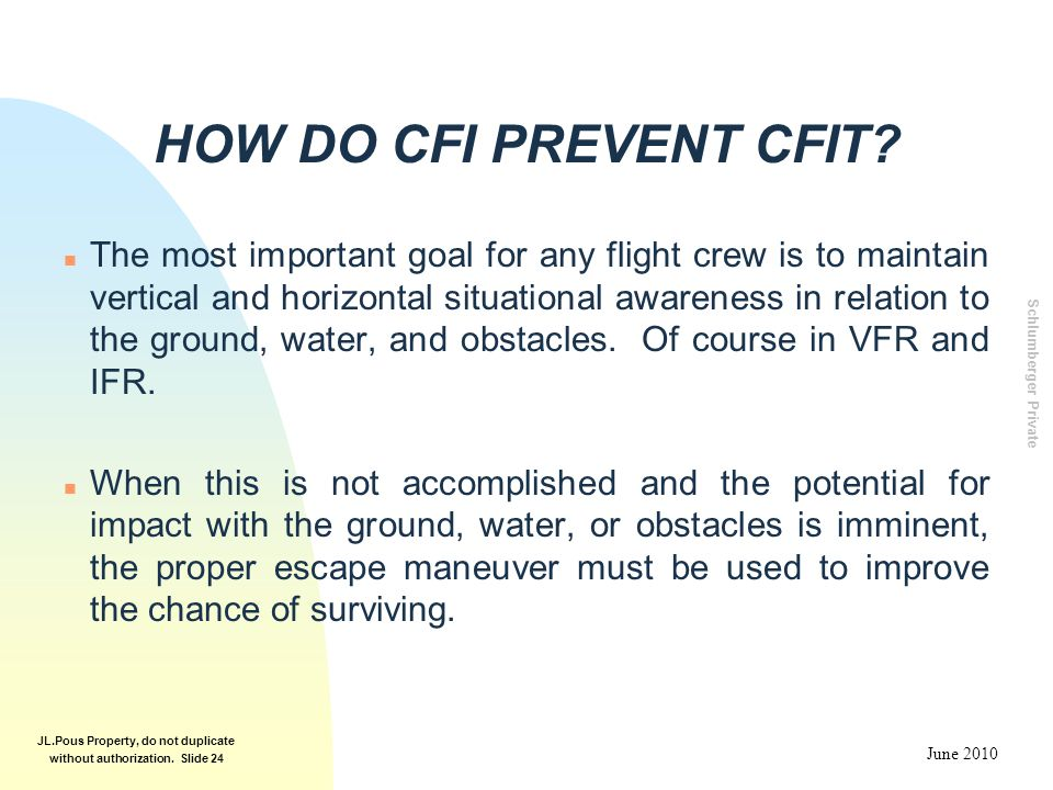Schlumberger Private June 2010 JL.Pous Property, do not duplicate without authorization. Slide 24 HOW DO CFI PREVENT CFIT? n The most important goal f