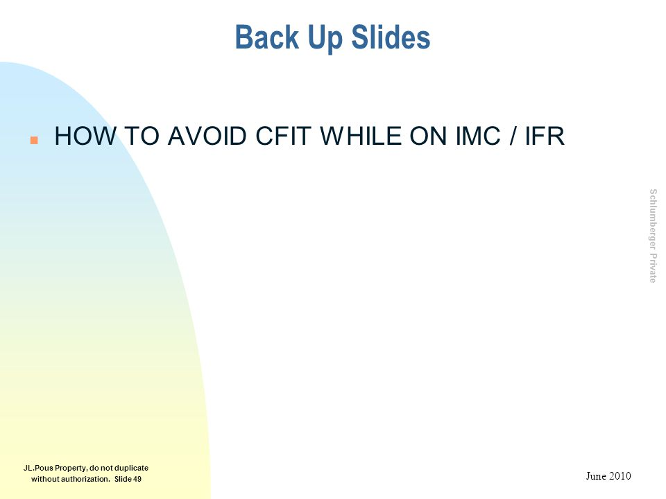 Schlumberger Private June 2010 JL.Pous Property, do not duplicate without authorization. Slide 49 Back Up Slides n HOW TO AVOID CFIT WHILE ON IMC / IF
