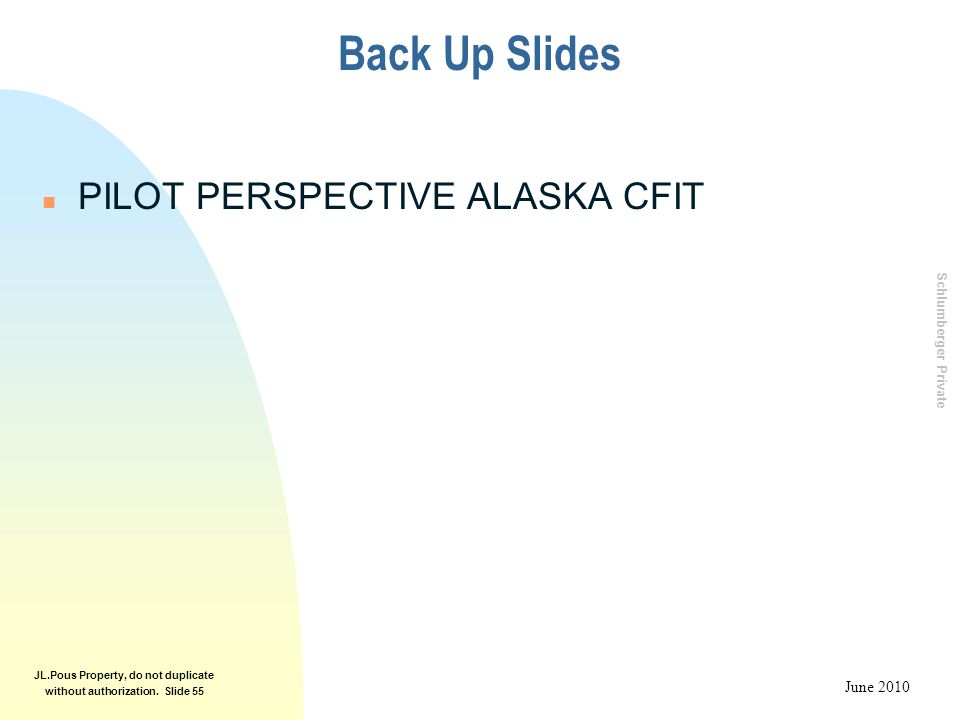 Schlumberger Private June 2010 JL.Pous Property, do not duplicate without authorization. Slide 55 Back Up Slides n PILOT PERSPECTIVE ALASKA CFIT
