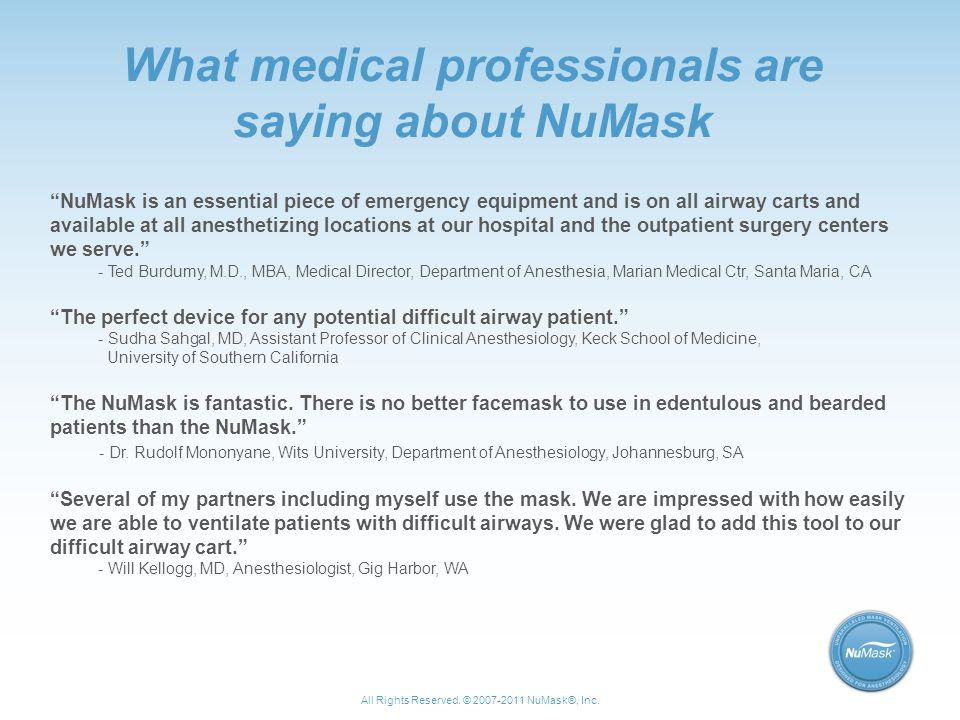 What medical professionals are saying about NuMask NuMask is an essential piece of emergency equipment and is on all airway carts and available at all anesthetizing locations at our hospital and the outpatient surgery centers we serve. - Ted Burdumy, M.D., MBA, Medical Director, Department of Anesthesia, Marian Medical Ctr, Santa Maria, CA The perfect device for any potential difficult airway patient. - Sudha Sahgal, MD, Assistant Professor of Clinical Anesthesiology, Keck School of Medicine, University of Southern California The NuMask is fantastic.