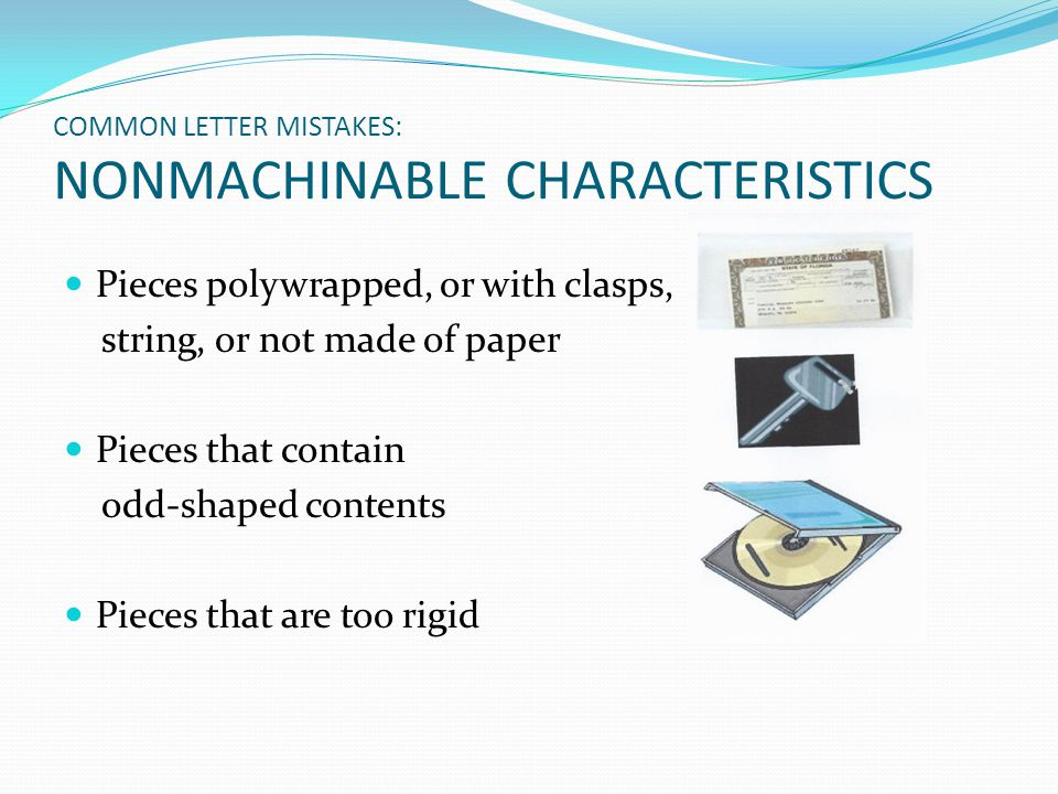 COMMON LETTER MISTAKES: NONMACHINABLE CHARACTERISTICS Pieces polywrapped, or with clasps, string, or not made of paper Pieces that contain odd-shaped