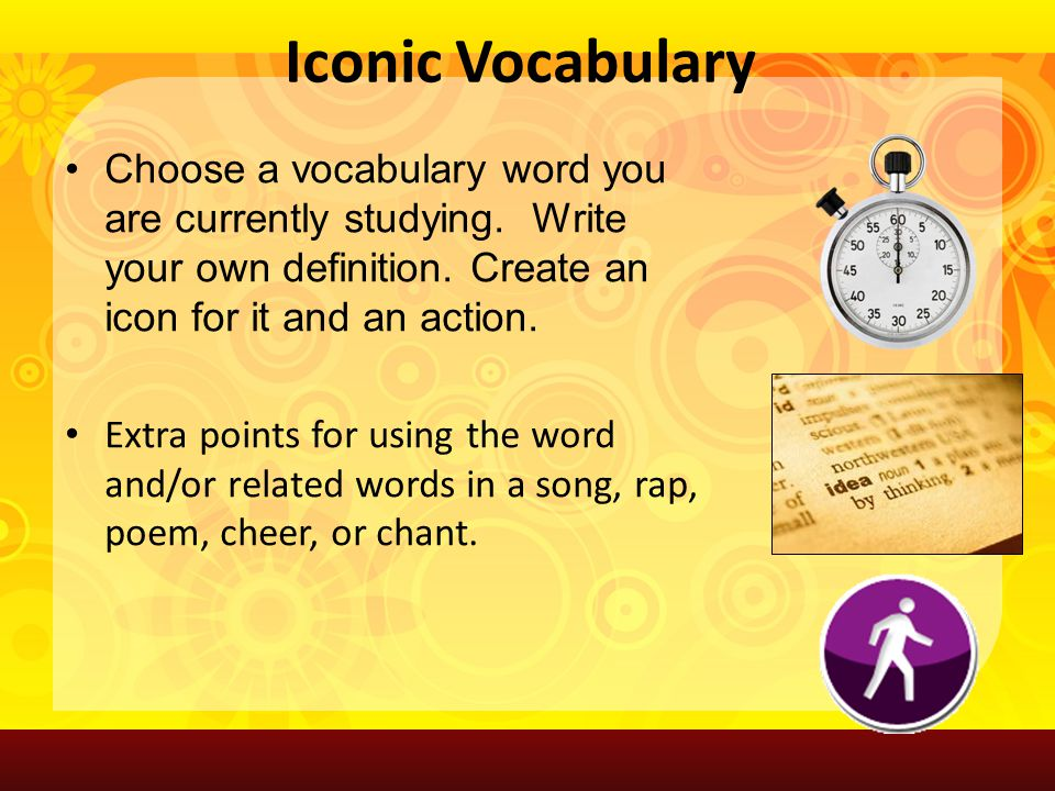 Choose a vocabulary word you are currently studying. Write your own definition. Create an icon for it and an action. Extra points for using the word a