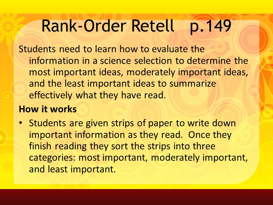 Rank-Order Retell p.149 Students need to learn how to evaluate the information in a science selection to determine the most important ideas, moderately important ideas, and the least important ideas to summarize effectively what they have read.