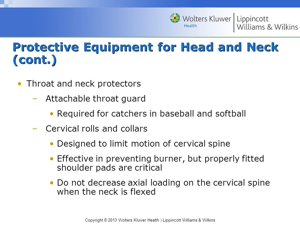 Copyright © 2013 Wolters Kluwer Health | Lippincott Williams & Wilkins Protective Equipment for Head and Neck (cont.) Throat and neck protectors –Attachable throat guard Required for catchers in baseball and softball –Cervical rolls and collars Designed to limit motion of cervical spine Effective in preventing burner, but properly fitted shoulder pads are critical Do not decrease axial loading on the cervical spine when the neck is flexed