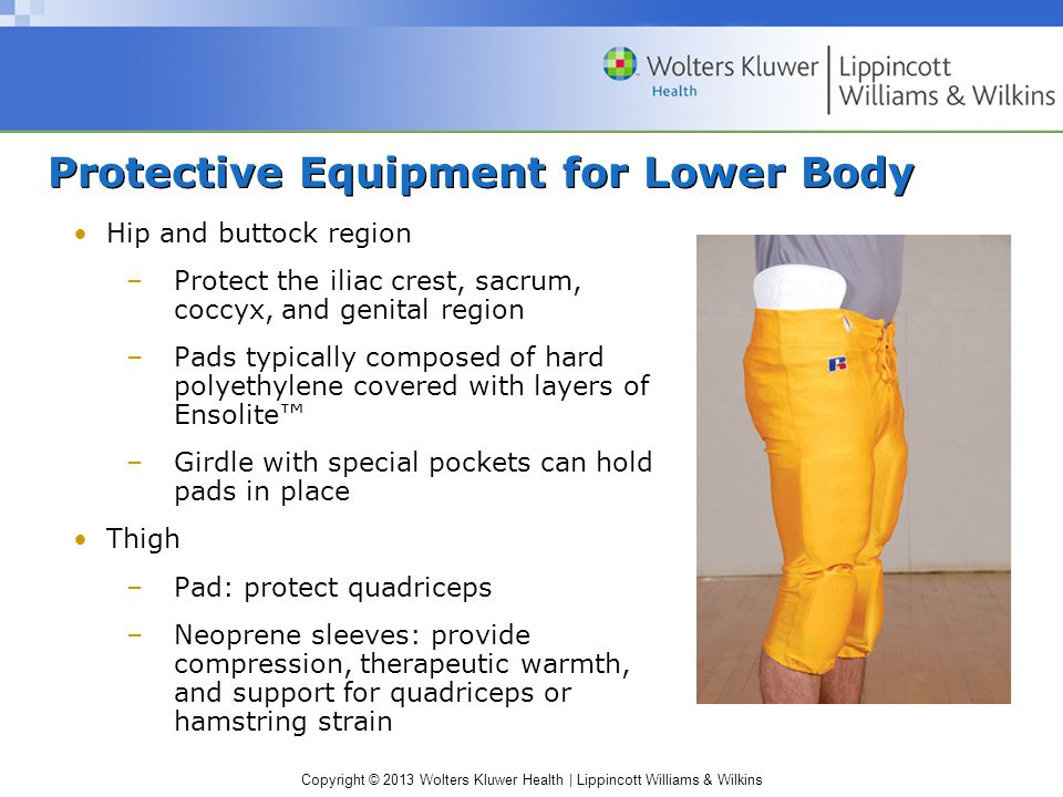 Copyright © 2013 Wolters Kluwer Health | Lippincott Williams & Wilkins Protective Equipment for Lower Body Hip and buttock region –Protect the iliac crest, sacrum, coccyx, and genital region –Pads typically composed of hard polyethylene covered with layers of Ensolite™ –Girdle with special pockets can hold pads in place Thigh –Pad: protect quadriceps –Neoprene sleeves: provide compression, therapeutic warmth, and support for quadriceps or hamstring strain