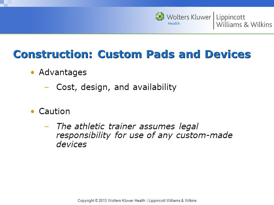 Copyright © 2013 Wolters Kluwer Health | Lippincott Williams & Wilkins Construction: Custom Pads and Devices Advantages –Cost, design, and availability Caution –The athletic trainer assumes legal responsibility for use of any custom-made devices