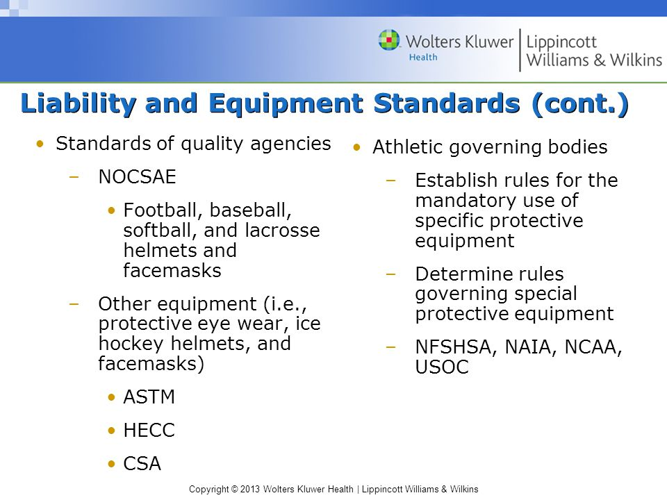 Copyright © 2013 Wolters Kluwer Health | Lippincott Williams & Wilkins Liability and Equipment Standards (cont.) Standards of quality agencies –NOCSAE Football, baseball, softball, and lacrosse helmets and facemasks –Other equipment (i.e., protective eye wear, ice hockey helmets, and facemasks) ASTM HECC CSA Athletic governing bodies –Establish rules for the mandatory use of specific protective equipment –Determine rules governing special protective equipment –NFSHSA, NAIA, NCAA, USOC