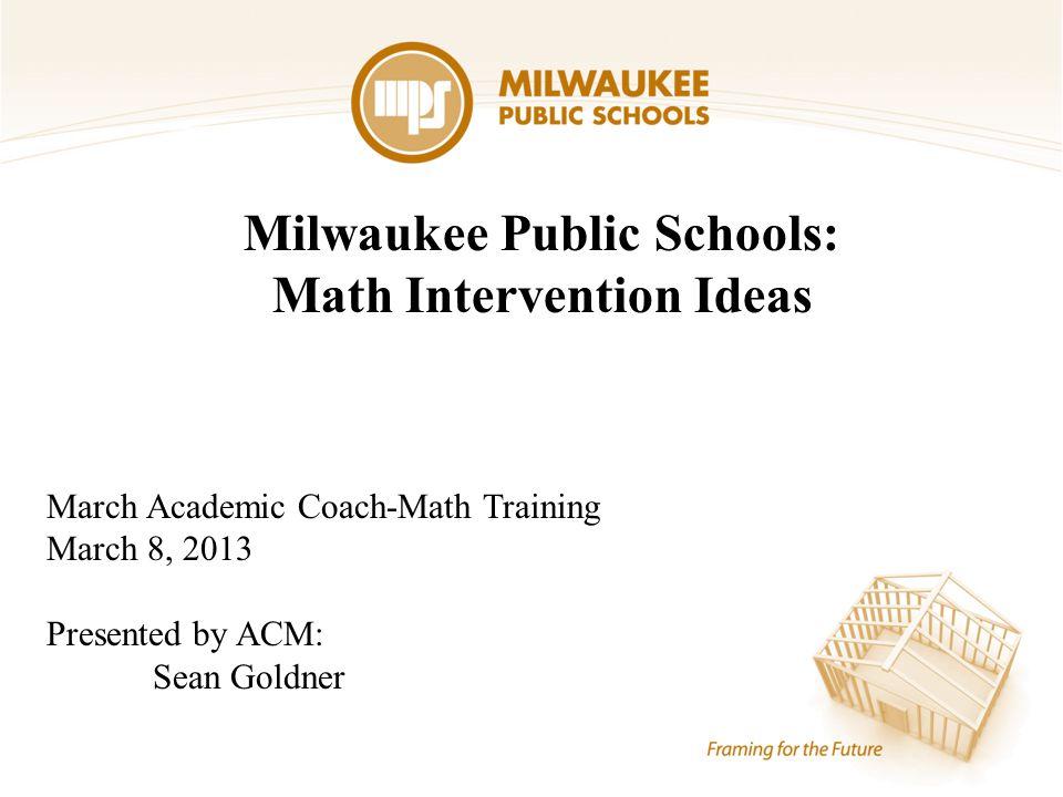 Milwaukee Public Schools: Math Intervention Ideas March Academic Coach-Math Training March 8, 2013 Presented by ACM: Sean Goldner
