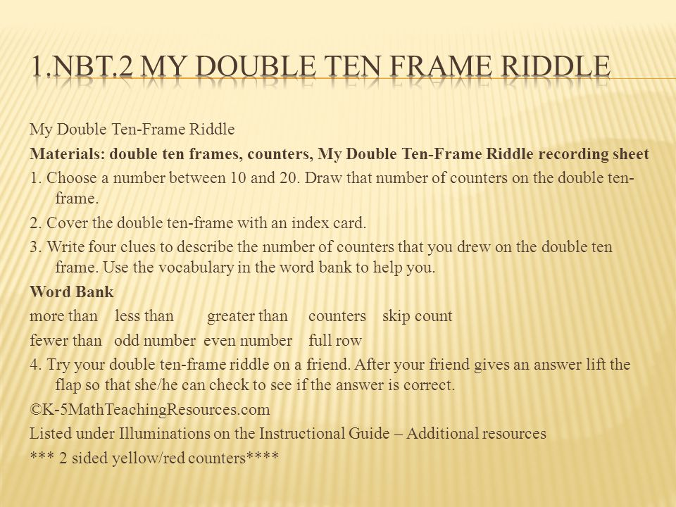 My Double Ten-Frame Riddle Materials: double ten frames, counters, My Double Ten-Frame Riddle recording sheet 1. Choose a number between 10 and 20. Dr