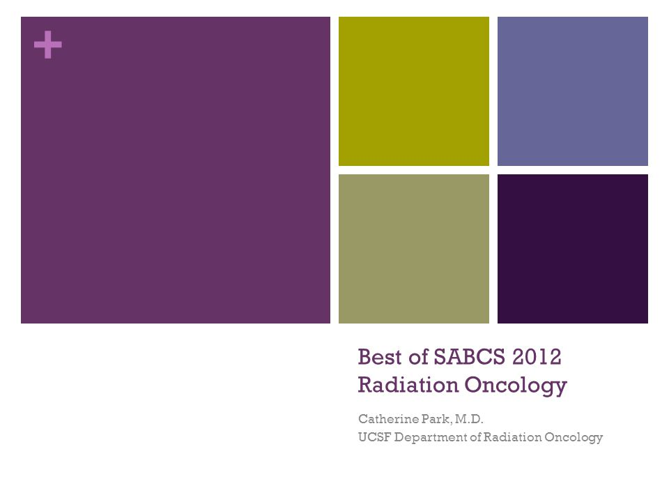 + Best of SABCS 2012 Radiation Oncology Catherine Park, M.D. UCSF Department of Radiation Oncology
