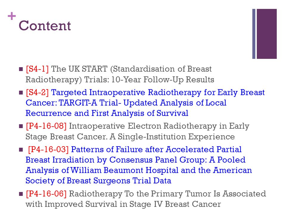 + Content [S4-1] The UK START (Standardisation of Breast Radiotherapy) Trials: 10-Year Follow-Up Results [S4-2] Targeted Intraoperative Radiotherapy for Early Breast Cancer: TARGIT-A Trial- Updated Analysis of Local Recurrence and First Analysis of Survival [P4-16-08] Intraoperative Electron Radiotherapy in Early Stage Breast Cancer.