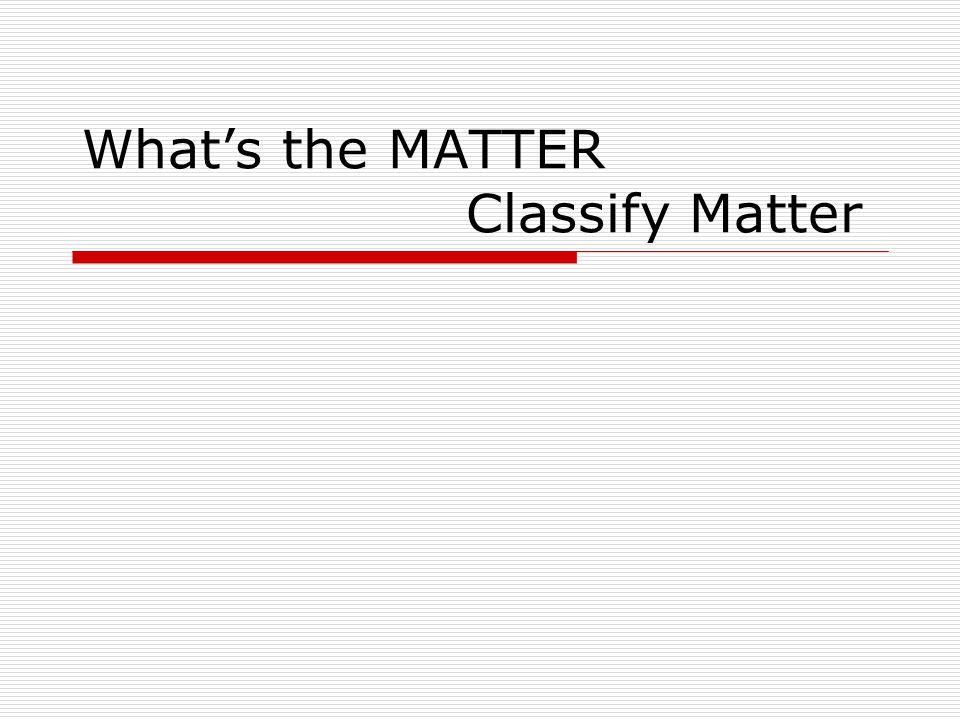 Matter, Classify Matter At the conclusion of our time together, you should be able to: 1.
