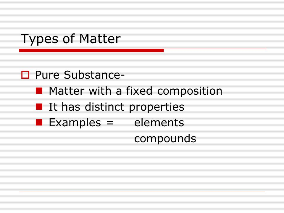 Types of Matter  Mixtures- Most matter is a mixture The composition is not fixed (changes from sample to sample) Two Types – Homogeneous Heterogeneous