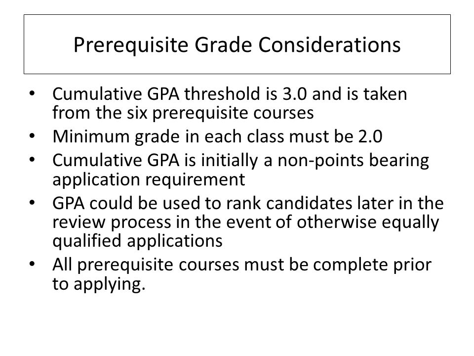 Cumulative GPA threshold is 3.0 and is taken from the six prerequisite courses Minimum grade in each class must be 2.0 Cumulative GPA is initially a n