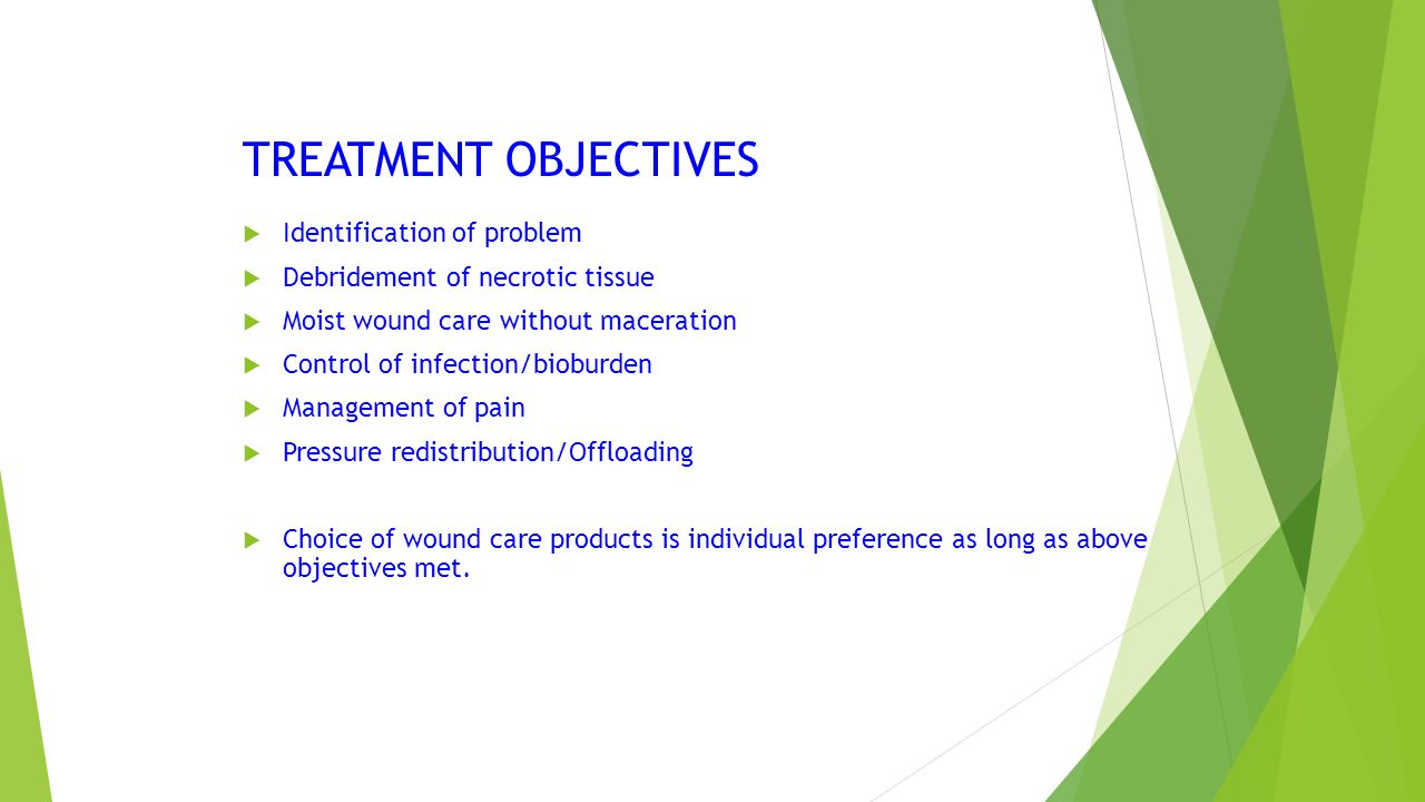 TREATMENT OBJECTIVES  Identification of problem  Debridement of necrotic tissue  Moist wound care without maceration  Control of infection/bioburd