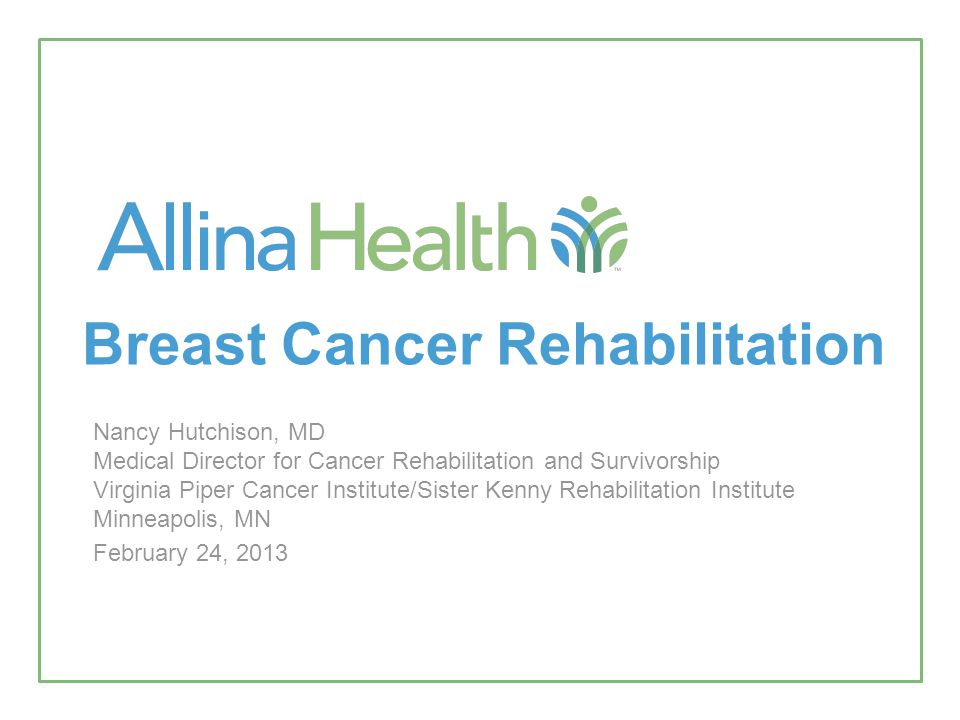 Breast Cancer Rehabilitation Nancy Hutchison, MD Medical Director for Cancer Rehabilitation and Survivorship Virginia Piper Cancer Institute/Sister Kenny Rehabilitation Institute Minneapolis, MN February 24, 2013