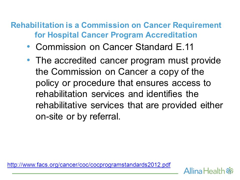 Rehabilitation is a Commission on Cancer Requirement for Hospital Cancer Program Accreditation Commission on Cancer Standard E.11 The accredited cancer program must provide the Commission on Cancer a copy of the policy or procedure that ensures access to rehabilitation services and identifies the rehabilitative services that are provided either on-site or by referral.