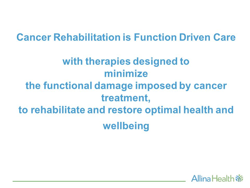 Cancer Rehabilitation is Function Driven Care with therapies designed to minimize the functional damage imposed by cancer treatment, to rehabilitate a