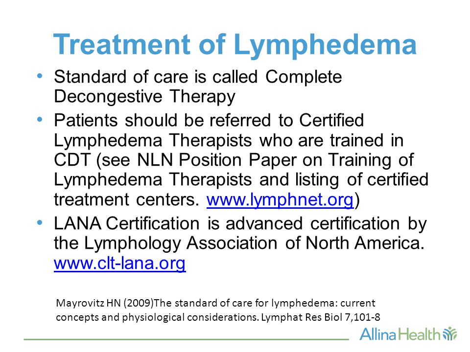 Treatment of Lymphedema Standard of care is called Complete Decongestive Therapy Patients should be referred to Certified Lymphedema Therapists who are trained in CDT (see NLN Position Paper on Training of Lymphedema Therapists and listing of certified treatment centers.