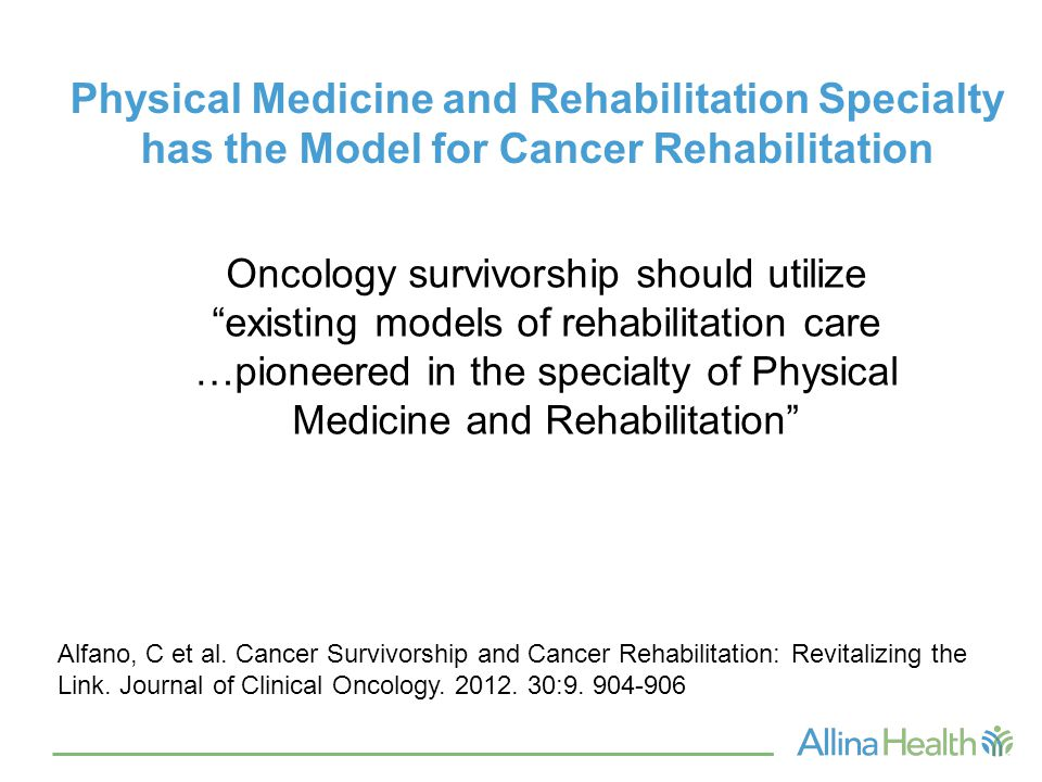 Physical Medicine and Rehabilitation Specialty has the Model for Cancer Rehabilitation Oncology survivorship should utilize existing models of rehabilitation care …pioneered in the specialty of Physical Medicine and Rehabilitation Alfano, C et al.
