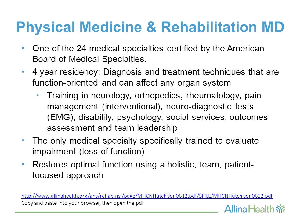 Physical Medicine & Rehabilitation MD One of the 24 medical specialties certified by the American Board of Medical Specialties. 4 year residency: Diag