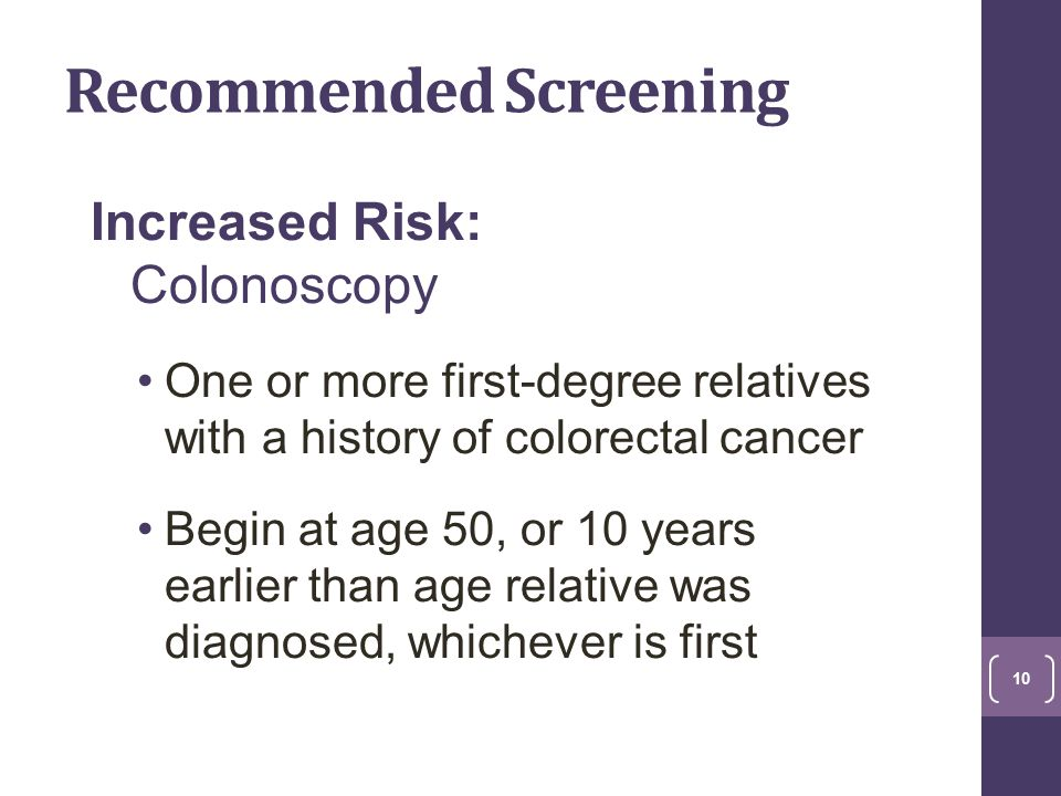 Recommended Screening Increased Risk: Colonoscopy One or more first-degree relatives with a history of colorectal cancer Begin at age 50, or 10 years earlier than age relative was diagnosed, whichever is first 10