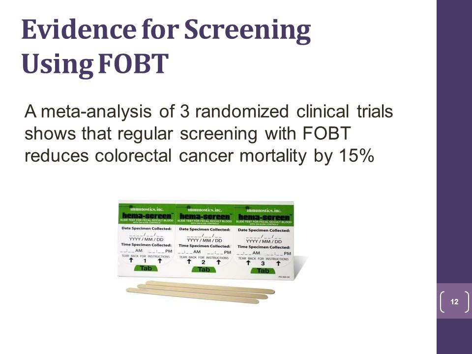 Evidence for Screening Using FOBT A meta-analysis of 3 randomized clinical trials shows that regular screening with FOBT reduces colorectal cancer mortality by 15% 12