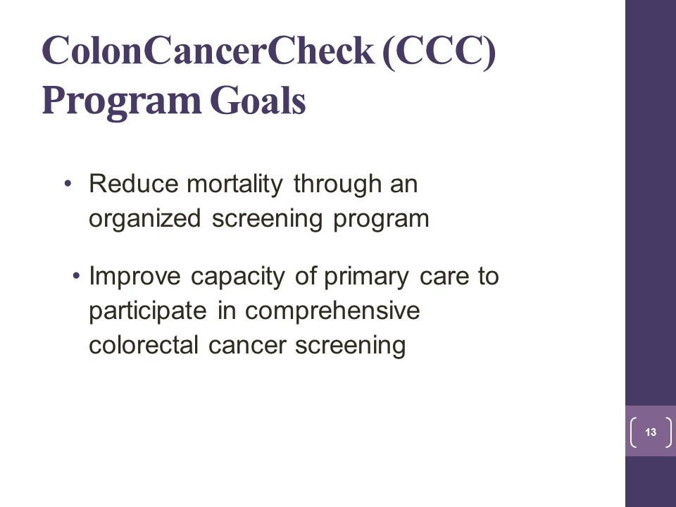 ColonCancerCheck (CCC) Program Goals Reduce mortality through an organized screening program Improve capacity of primary care to participate in comprehensive colorectal cancer screening 13