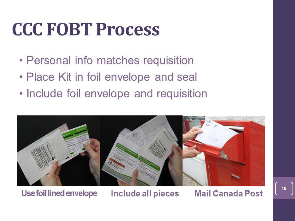 CCC FOBT Process Personal info matches requisition Place Kit in foil envelope and seal Include foil envelope and requisition Use foil lined envelope Include all piecesMail Canada Post 18