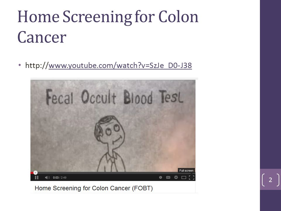 Home Screening for Colon Cancer http://www.youtube.com/watch?v=SzJe_D0-J38www.youtube.com/watch?v=SzJe_D0-J38 2