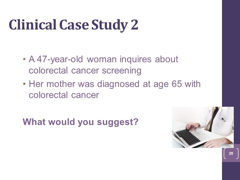 Clinical Case Study 2 A 47-year-old woman inquires about colorectal cancer screening Her mother was diagnosed at age 65 with colorectal cancer What would you suggest.